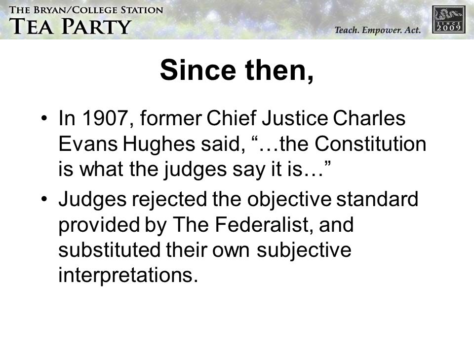 Since then, In 1907, former Chief Justice Charles Evans Hughes said, …the Constitution is what the judges say it is… Judges rejected the objective sta