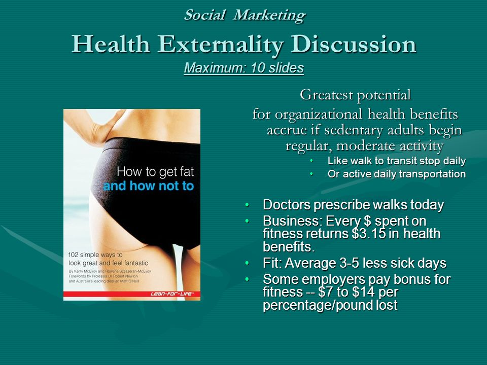 Social Marketing Health Externality Discussion Maximum: 10 slides Greatest potential for organizational health benefits accrue if sedentary adults begin regular, moderate activity Like walk to transit stop daily Or active daily transportation Doctors prescribe walks today Business: Every $ spent on fitness returns $3.15 in health benefits.