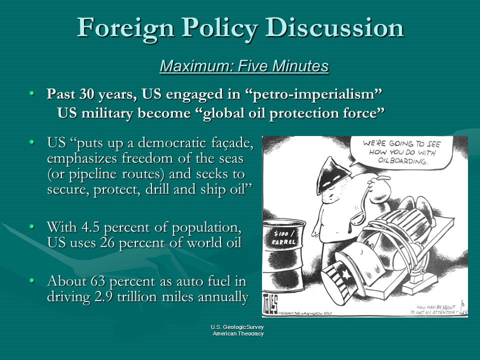 Foreign Policy Discussion Maximum: Five Minutes Past 30 years, US engaged in petro-imperialism Past 30 years, US engaged in petro-imperialism US military become global oil protection force US military become global oil protection force US puts up a democratic façade, emphasizes freedom of the seas (or pipeline routes) and seeks to secure, protect, drill and ship oil With 4.5 percent of population, US uses 26 percent of world oil About 63 percent as auto fuel in driving 2.9 trillion miles annually U.S.