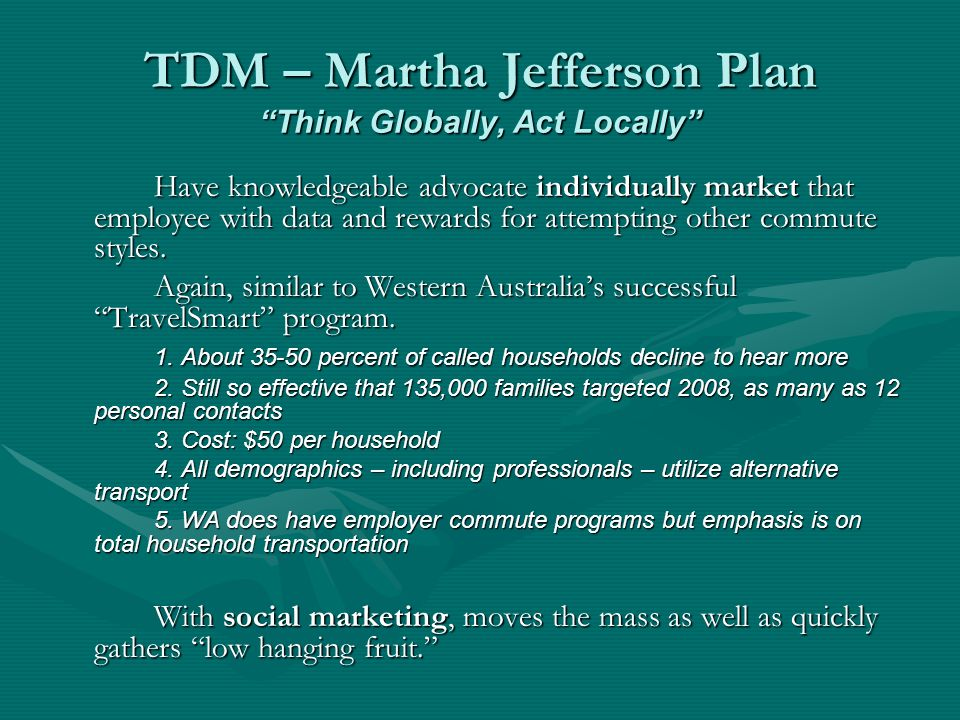 TDM – Martha Jefferson Plan Think Globally, Act Locally Have knowledgeable advocate individually market that employee with data and rewards for attempting other commute styles.