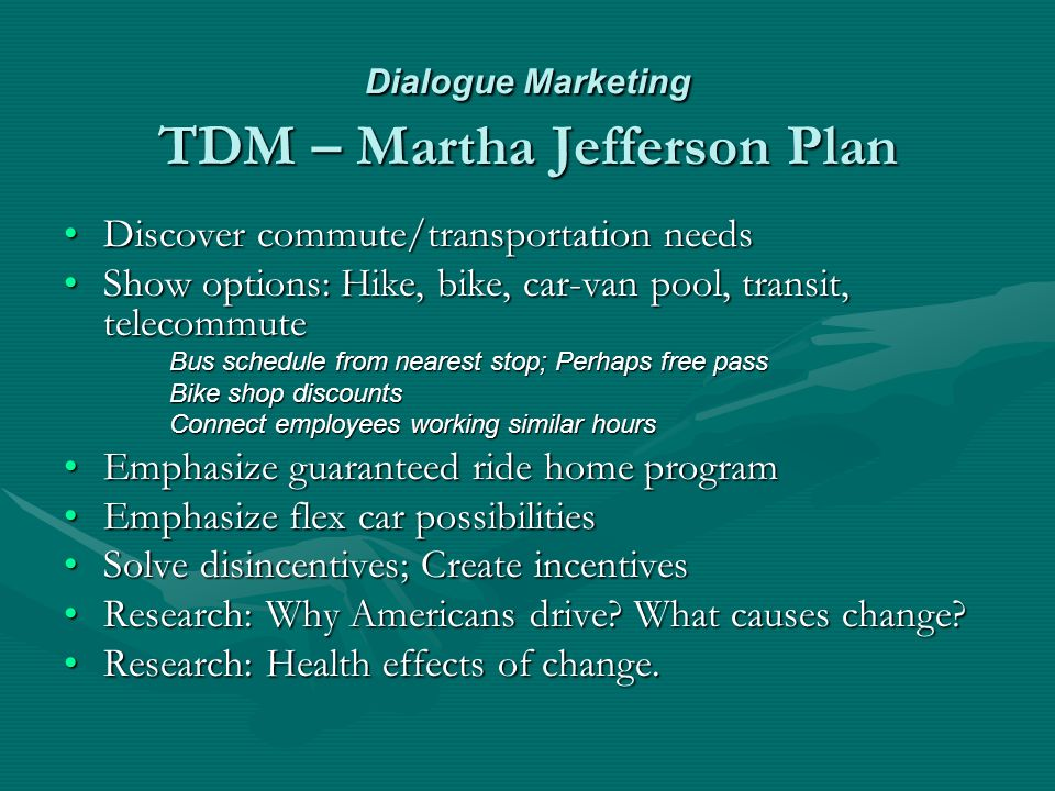 Dialogue Marketing TDM – Martha Jefferson Plan Discover commute/transportation needsDiscover commute/transportation needs Show options: Hike, bike, car-van pool, transit, telecommuteShow options: Hike, bike, car-van pool, transit, telecommute Bus schedule from nearest stop; Perhaps free pass Bike shop discounts Connect employees working similar hours Emphasize guaranteed ride home programEmphasize guaranteed ride home program Emphasize flex car possibilitiesEmphasize flex car possibilities Solve disincentives; Create incentivesSolve disincentives; Create incentives Research: Why Americans drive.