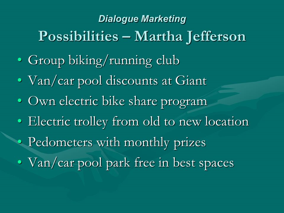 Dialogue Marketing Possibilities – Martha Jefferson Group biking/running clubGroup biking/running club Van/car pool discounts at GiantVan/car pool discounts at Giant Own electric bike share programOwn electric bike share program Electric trolley from old to new locationElectric trolley from old to new location Pedometers with monthly prizesPedometers with monthly prizes Van/car pool park free in best spacesVan/car pool park free in best spaces
