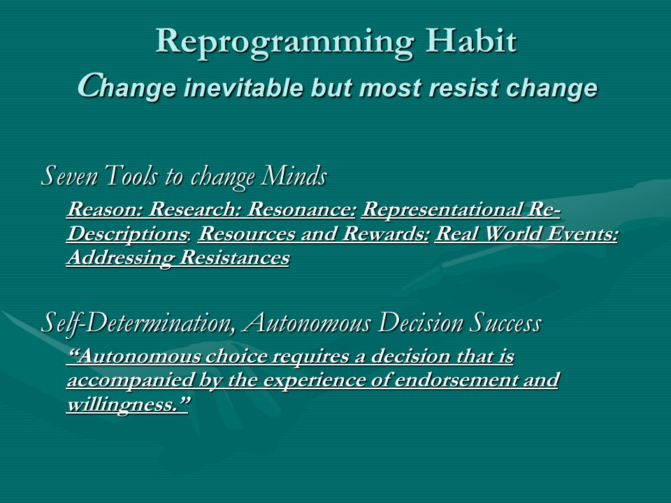 Reprogramming Habit C hange inevitable but most resist change Seven Tools to change Minds Reason: Research: Resonance: Representational Re- Descriptions: Resources and Rewards: Real World Events: Addressing Resistances Self-Determination, Autonomous Decision Success Autonomous choice requires a decision that is accompanied by the experience of endorsement and willingness.