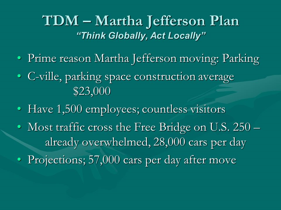 TDM – Martha Jefferson Plan Think Globally, Act Locally Prime reason Martha Jefferson moving: ParkingPrime reason Martha Jefferson moving: Parking C-ville, parking space construction average $23,000C-ville, parking space construction average $23,000 Have 1,500 employees; countless visitorsHave 1,500 employees; countless visitors Most traffic cross the Free Bridge on U.S.