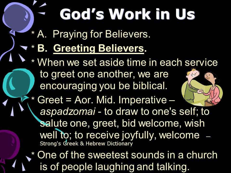Gods Work in Us * A. Praying for Believers. * B. Greeting Believers. * When we set aside time in each service to greet one another, we are encouraging
