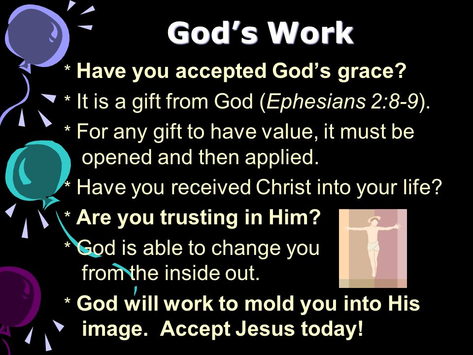 Gods Work * Have you accepted Gods grace? * It is a gift from God (Ephesians 2:8-9). * For any gift to have value, it must be opened and then applied.