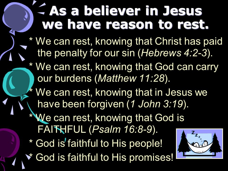 As a believer in Jesus we have reason to rest. * We can rest, knowing that Christ has paid the penalty for our sin (Hebrews 4:2-3). * We can rest, kno