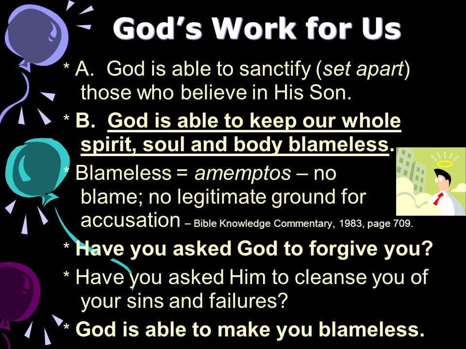 Gods Work for Us * A. God is able to sanctify (set apart) those who believe in His Son. * B. God is able to keep our whole spirit, soul and body blame