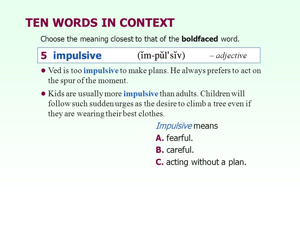 TEN WORDS IN CONTEXT Choose the meaning closest to that of the boldfaced word. 5 impulsive – adjective Ved is too impulsive to make plans. He always p