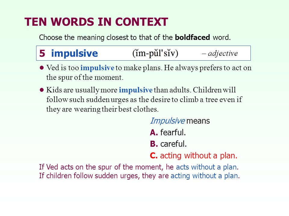 TEN WORDS IN CONTEXT Choose the meaning closest to that of the boldfaced word. Impulsive means A. fearful. B. careful. C. acting without a plan. Ved i