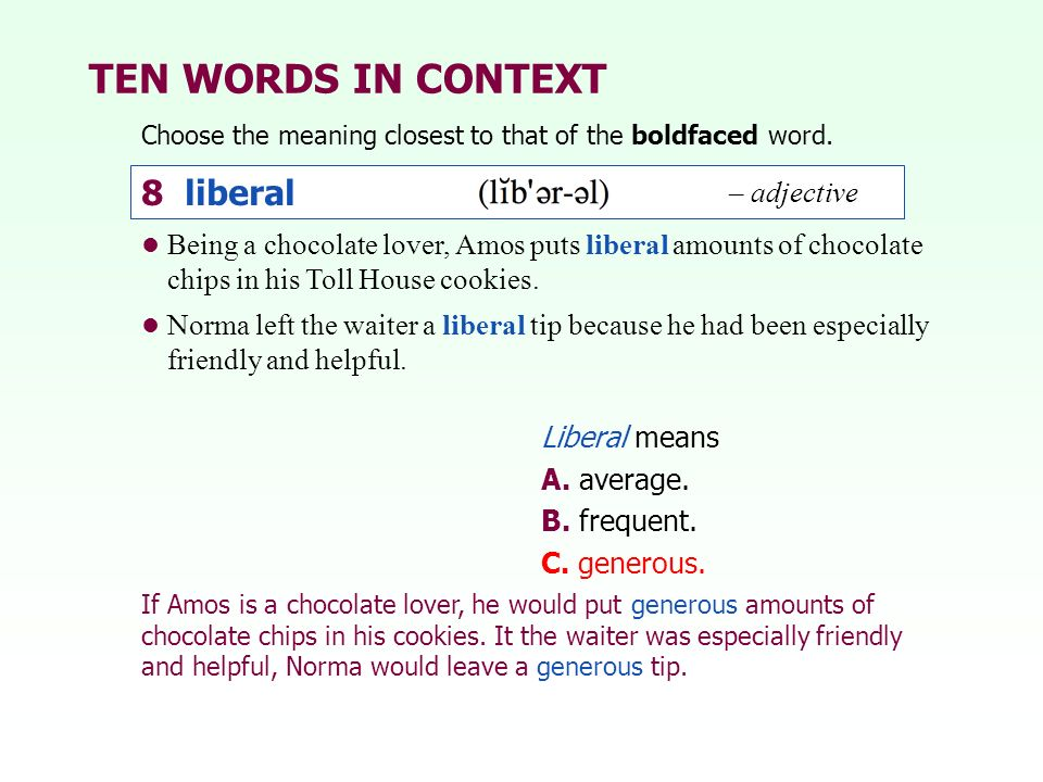 TEN WORDS IN CONTEXT Choose the meaning closest to that of the boldfaced word. Liberal means A. average. B. frequent. C. generous. Being a chocolate l