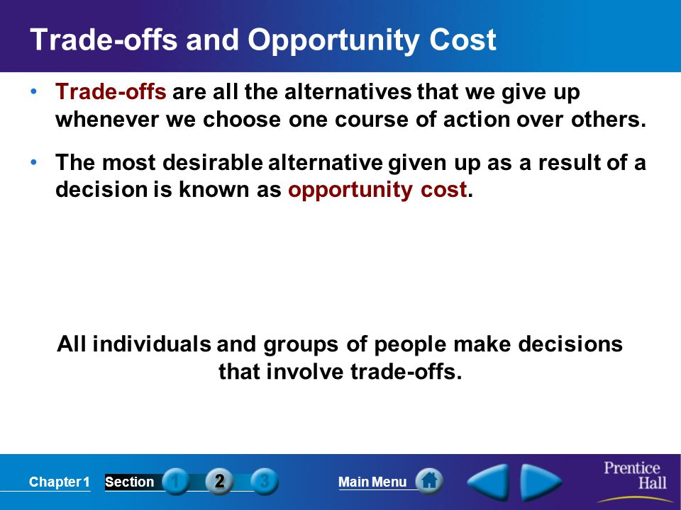 Chapter 1SectionMain Menu Trade-offs and Opportunity Cost Trade-offs are all the alternatives that we give up whenever we choose one course of action over others.