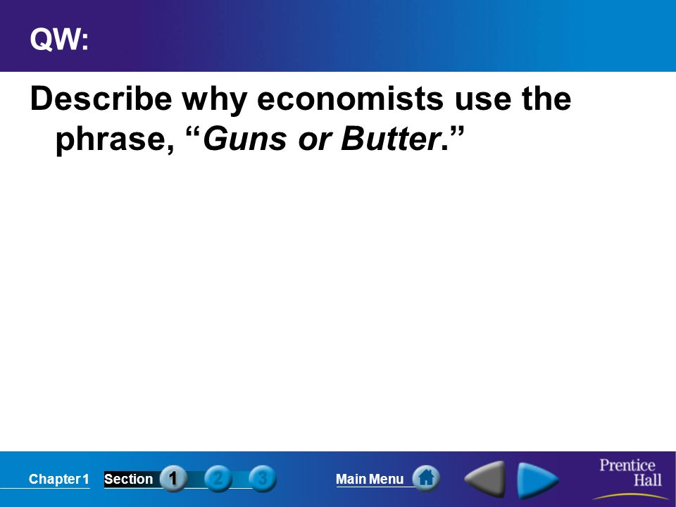 Chapter 1SectionMain Menu QW: Describe why economists use the phrase, Guns or Butter.