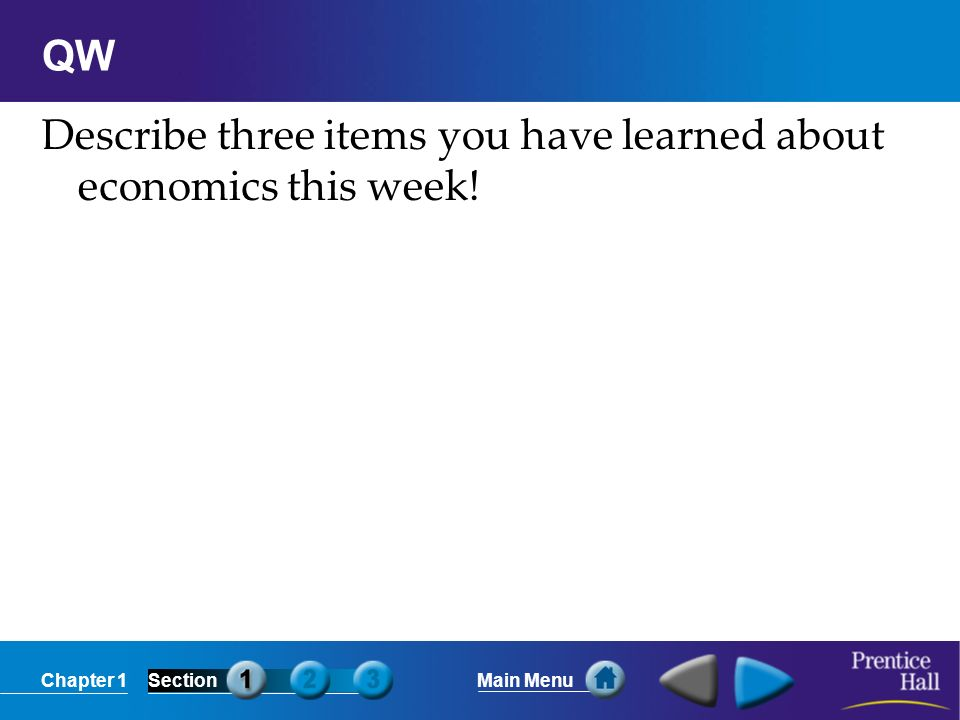 Chapter 1SectionMain Menu QW Describe three items you have learned about economics this week!
