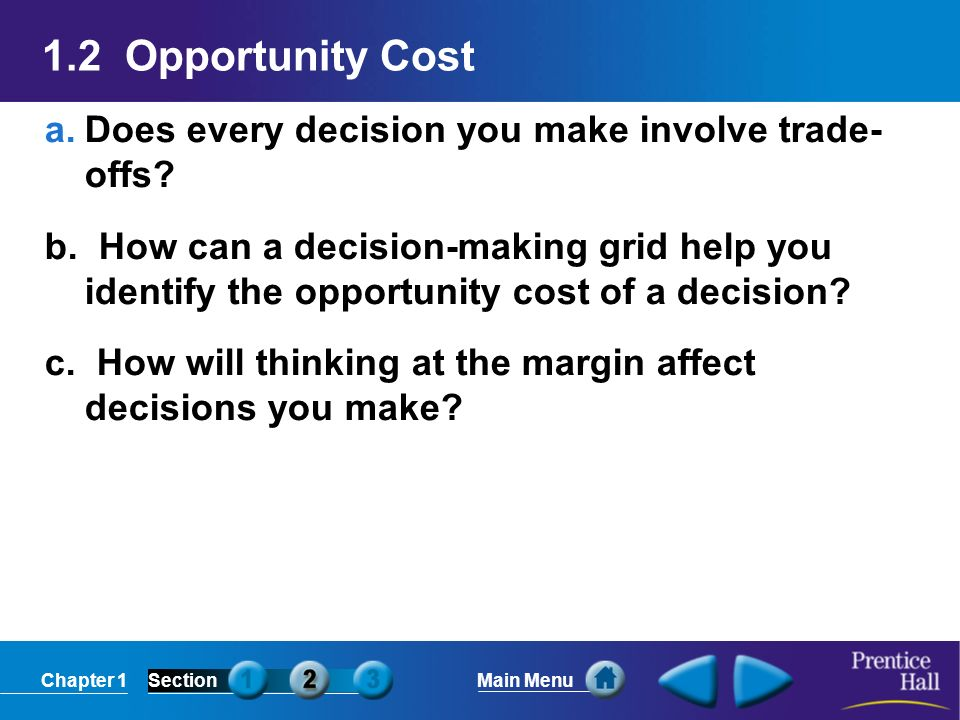 Chapter 1SectionMain Menu 1.2 Opportunity Cost a.Does every decision you make involve trade- offs? b. How can a decision-making grid help you identify