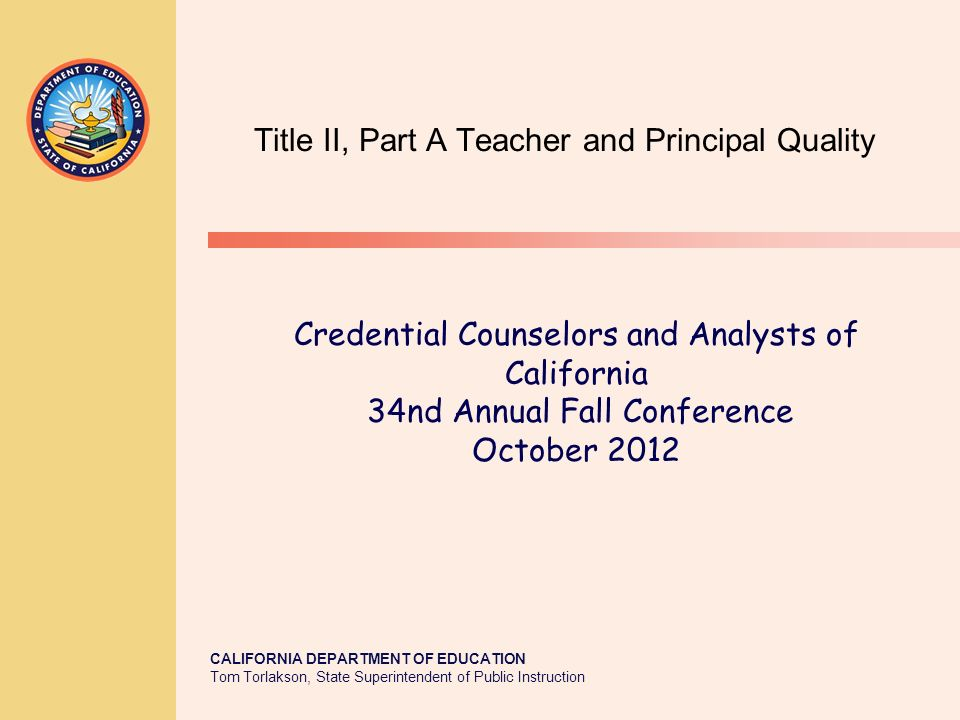 CALIFORNIA DEPARTMENT OF EDUCATION Tom Torlakson, State Superintendent of Public Instruction Title II, Part A Teacher and Principal Quality Credential