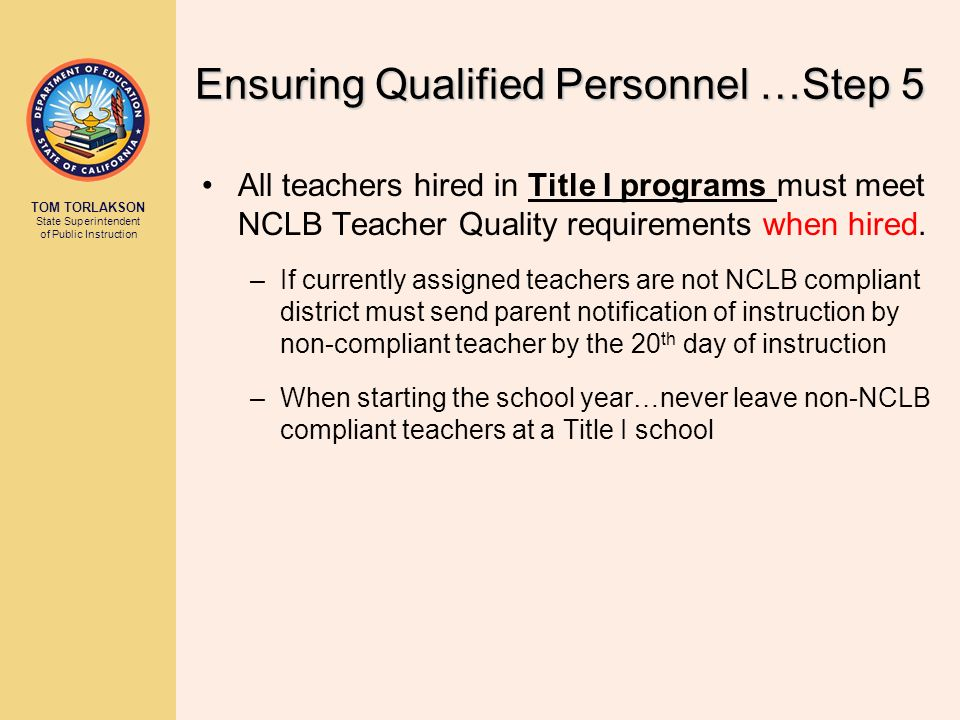 TOM TORLAKSON State Superintendent of Public Instruction Ensuring Qualified Personnel …Step 5 All teachers hired in Title I programs must meet NCLB Te
