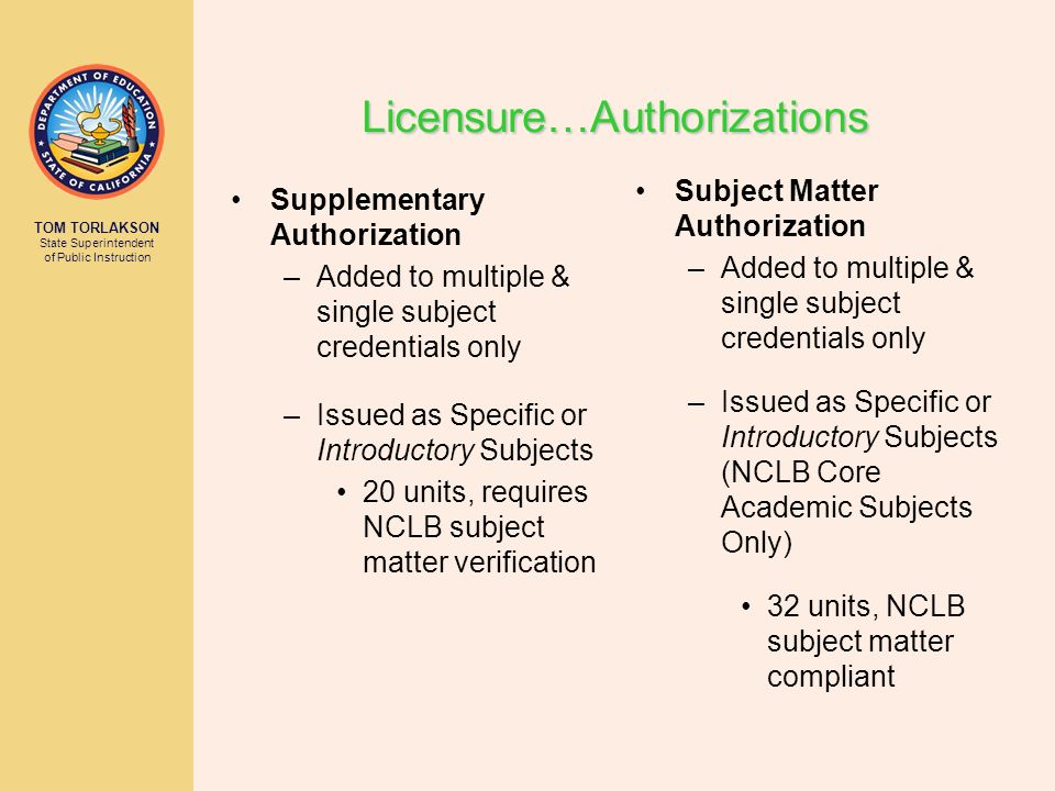 TOM TORLAKSON State Superintendent of Public Instruction Supplementary Authorization –Added to multiple & single subject credentials only –Issued as S