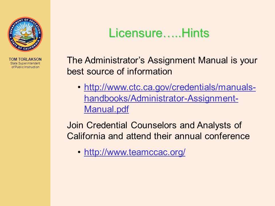 TOM TORLAKSON State Superintendent of Public Instruction Licensure…..Hints The Administrators Assignment Manual is your best source of information htt