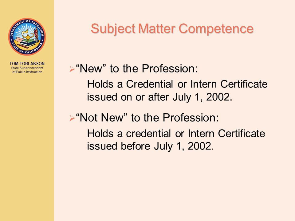 TOM TORLAKSON State Superintendent of Public Instruction Subject Matter Competence New to the Profession: Holds a Credential or Intern Certificate iss
