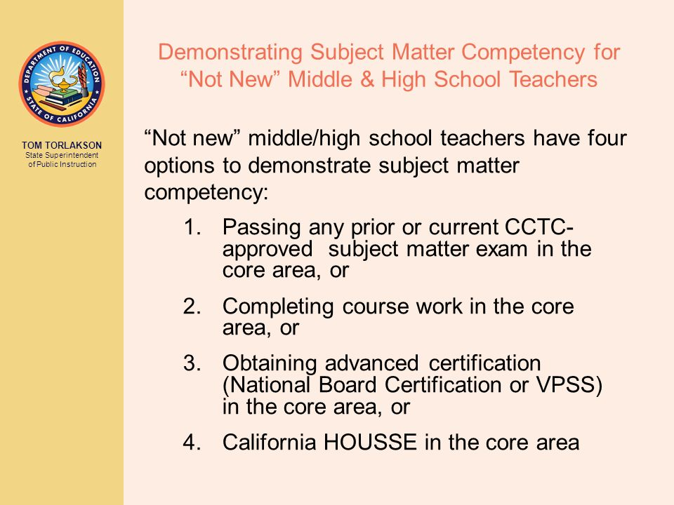 TOM TORLAKSON State Superintendent of Public Instruction Demonstrating Subject Matter Competency for Not New Middle & High School Teachers 1.Passing a
