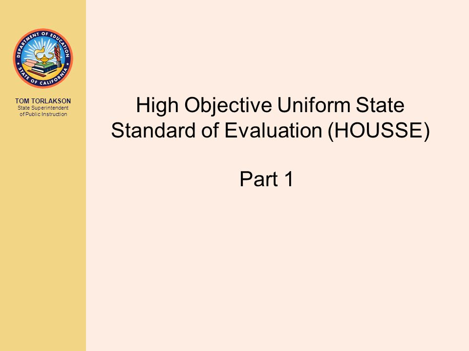 TOM TORLAKSON State Superintendent of Public Instruction High Objective Uniform State Standard of Evaluation (HOUSSE) Part 1