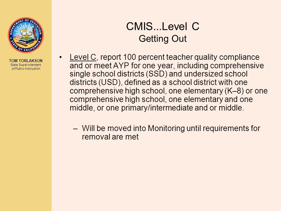 TOM TORLAKSON State Superintendent of Public Instruction CMIS...Level C Getting Out Level C, report 100 percent teacher quality compliance and or meet