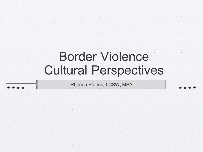 Border Violence Cultural Perspectives Rhonda Patrick, LCSW, MPA