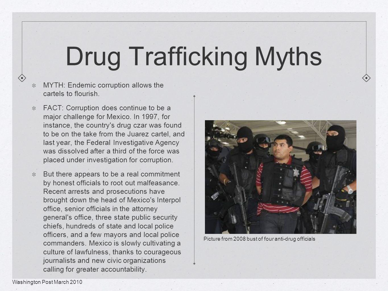 Drug Trafficking Myths MYTH: Endemic corruption allows the cartels to flourish.