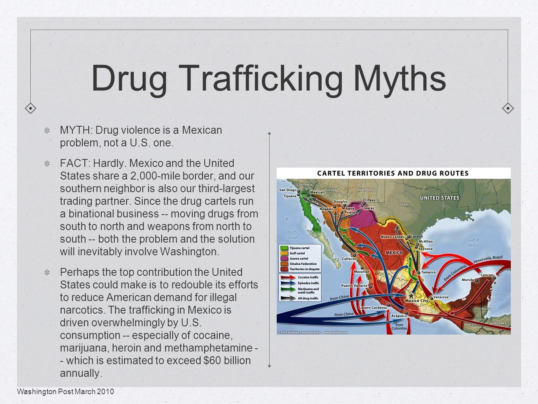 Drug Trafficking Myths MYTH: Drug violence is a Mexican problem, not a U.S.