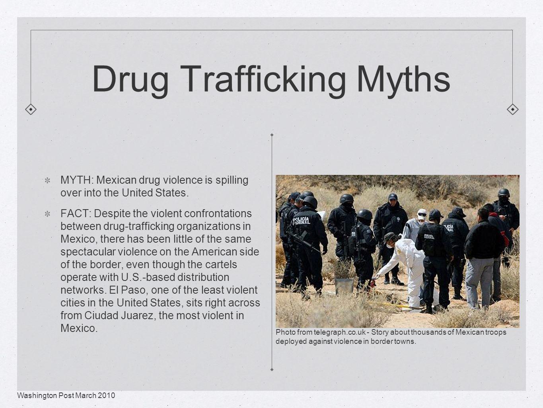 Drug Trafficking Myths MYTH: Mexican drug violence is spilling over into the United States.