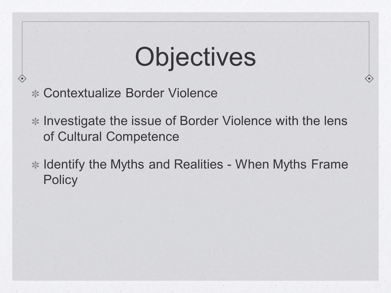 Objectives Contextualize Border Violence Investigate the issue of Border Violence with the lens of Cultural Competence Identify the Myths and Realities - When Myths Frame Policy