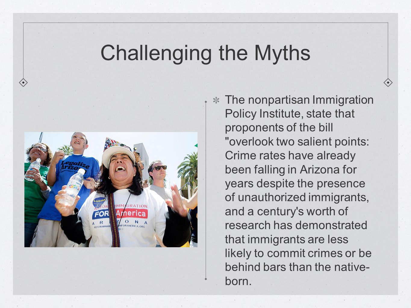 Challenging the Myths The nonpartisan Immigration Policy Institute, state that proponents of the bill overlook two salient points: Crime rates have already been falling in Arizona for years despite the presence of unauthorized immigrants, and a century s worth of research has demonstrated that immigrants are less likely to commit crimes or be behind bars than the native- born.