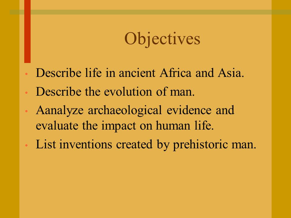 Objectives Describe life in ancient Africa and Asia. Describe the evolution of man. Aanalyze archaeological evidence and evaluate the impact on human