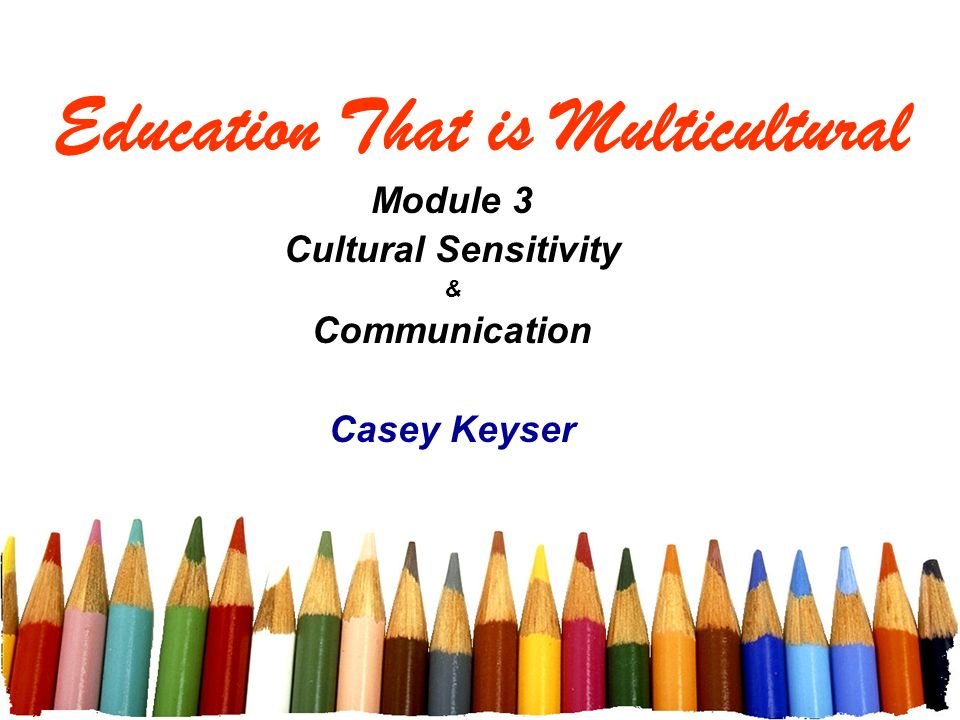 Education That is Multicultural Module 3 Cultural Sensitivity & Communication Casey Keyser