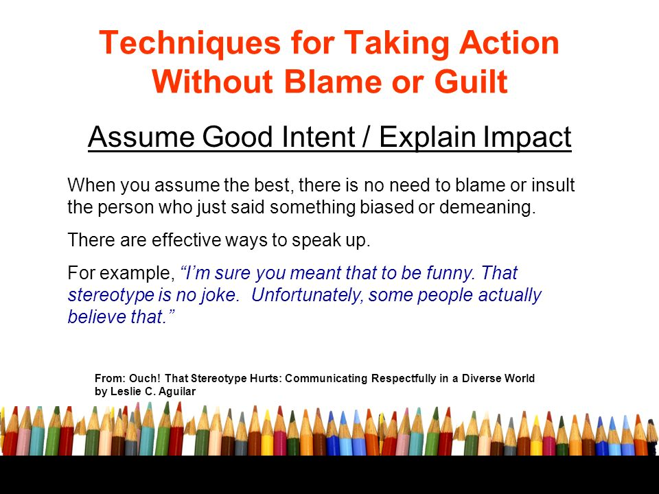 Techniques for Taking Action Without Blame or Guilt Assume Good Intent / Explain Impact From: Ouch.