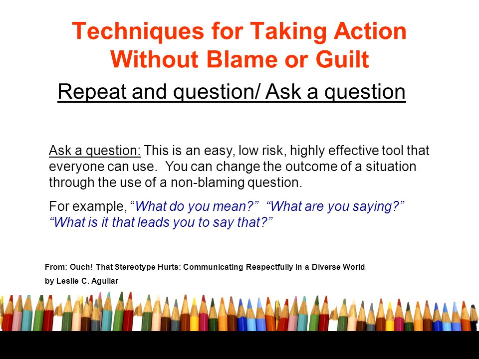 Techniques for Taking Action Without Blame or Guilt Repeat and question/ Ask a question From: Ouch.