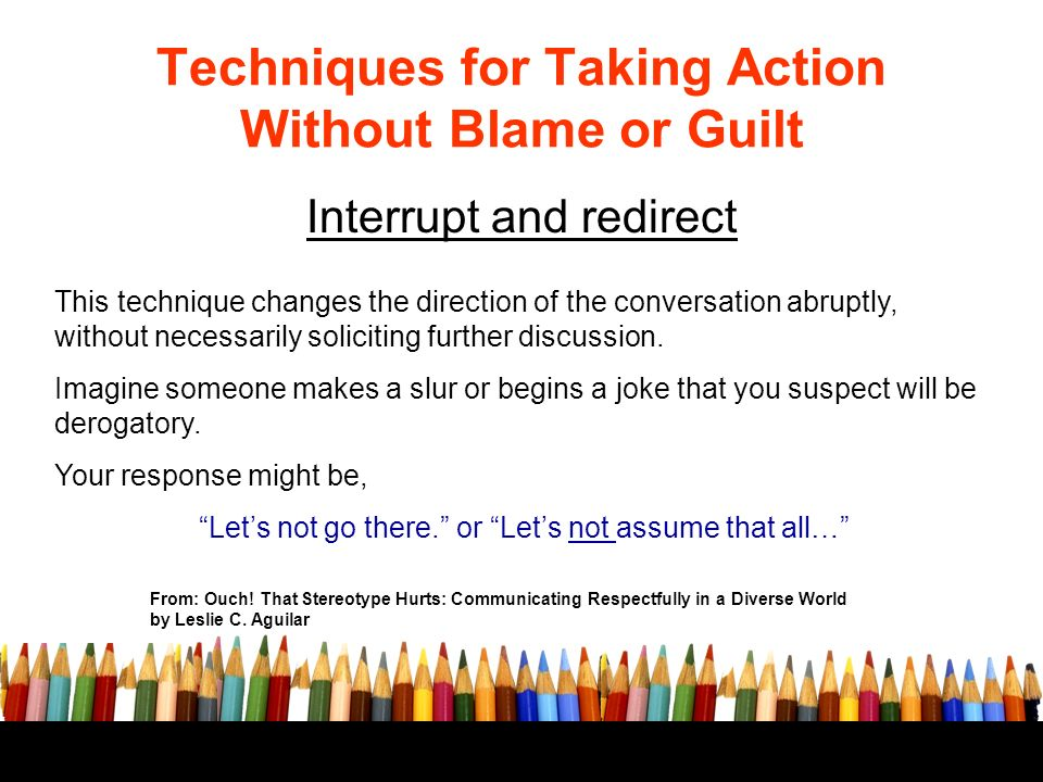 Techniques for Taking Action Without Blame or Guilt Interrupt and redirect From: Ouch.