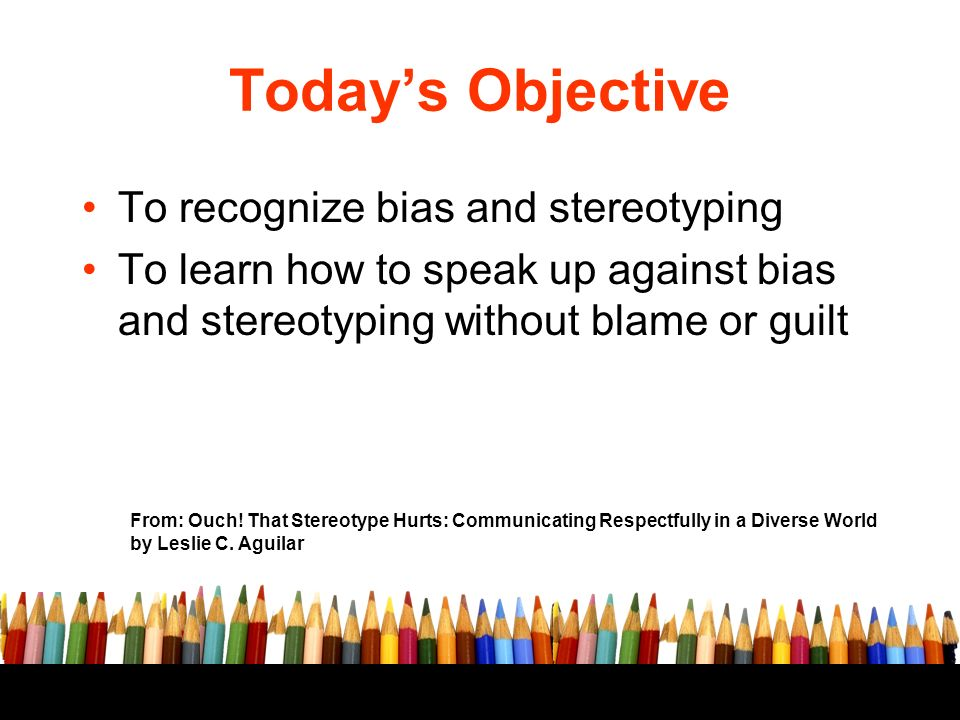 Todays Objective To recognize bias and stereotyping To learn how to speak up against bias and stereotyping without blame or guilt From: Ouch.