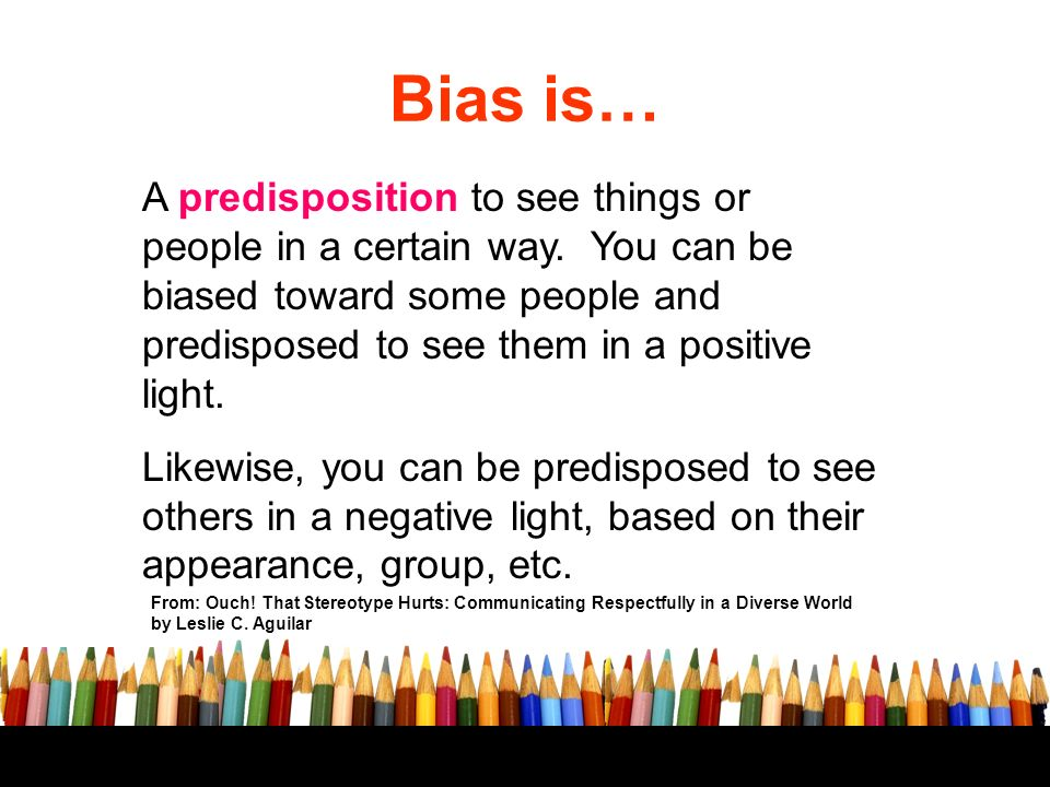 Bias is… A predisposition to see things or people in a certain way.