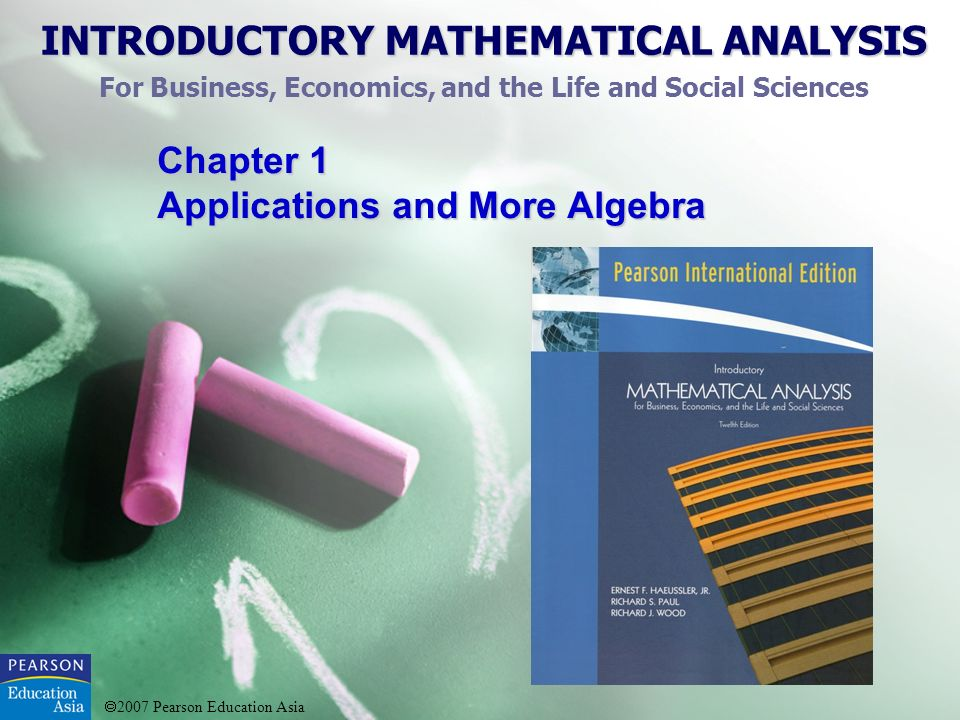 2007 Pearson Education Asia INTRODUCTORY MATHEMATICAL ANALYSIS 0.Review of Algebra 1.Applications and More Algebra 2.Functions and Graphs 3.Lines, Parabolas, and Systems 4.Exponential and Logarithmic Functions 5.Mathematics of Finance 6.Matrix Algebra 7.Linear Programming 8.Introduction to Probability and Statistics