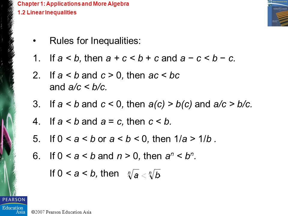2007 Pearson Education Asia Rules for Inequalities: 1.If a < b, then a + c < b + c and a c < b c. 2.If a 0, then ac < bc and a/c < b/c. 3.If a b(c) an