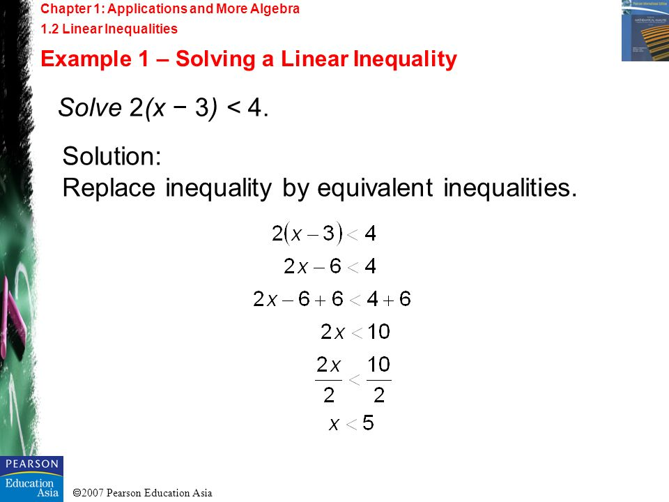 2007 Pearson Education Asia Chapter 1: Applications and More Algebra 1.2 Linear Inequalities Example 1 – Solving a Linear Inequality Solve 2(x 3) < 4.