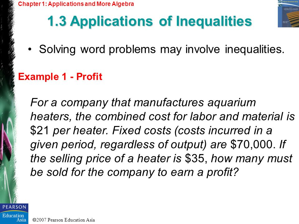 2007 Pearson Education Asia Chapter 1: Applications and More Algebra 1.3 Applications of Inequalities Example 1 - Profit Solving word problems may inv