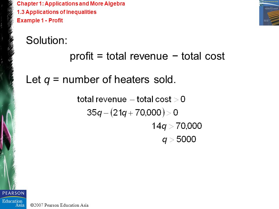 2007 Pearson Education Asia Solution: profit = total revenue total cost Let q = number of heaters sold. Chapter 1: Applications and More Algebra 1.3 A