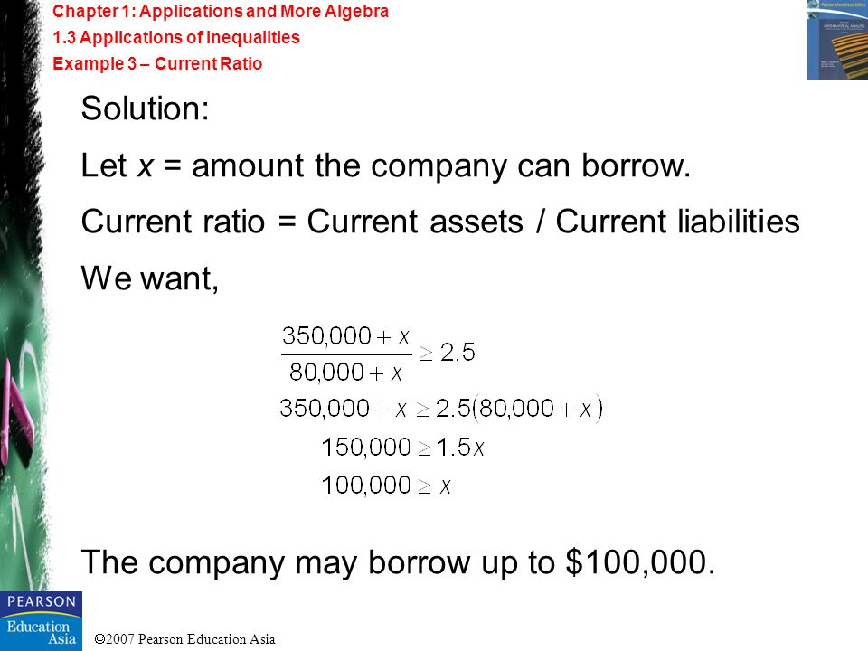 2007 Pearson Education Asia Solution: Let x = amount the company can borrow. Current ratio = Current assets / Current liabilities We want, The company