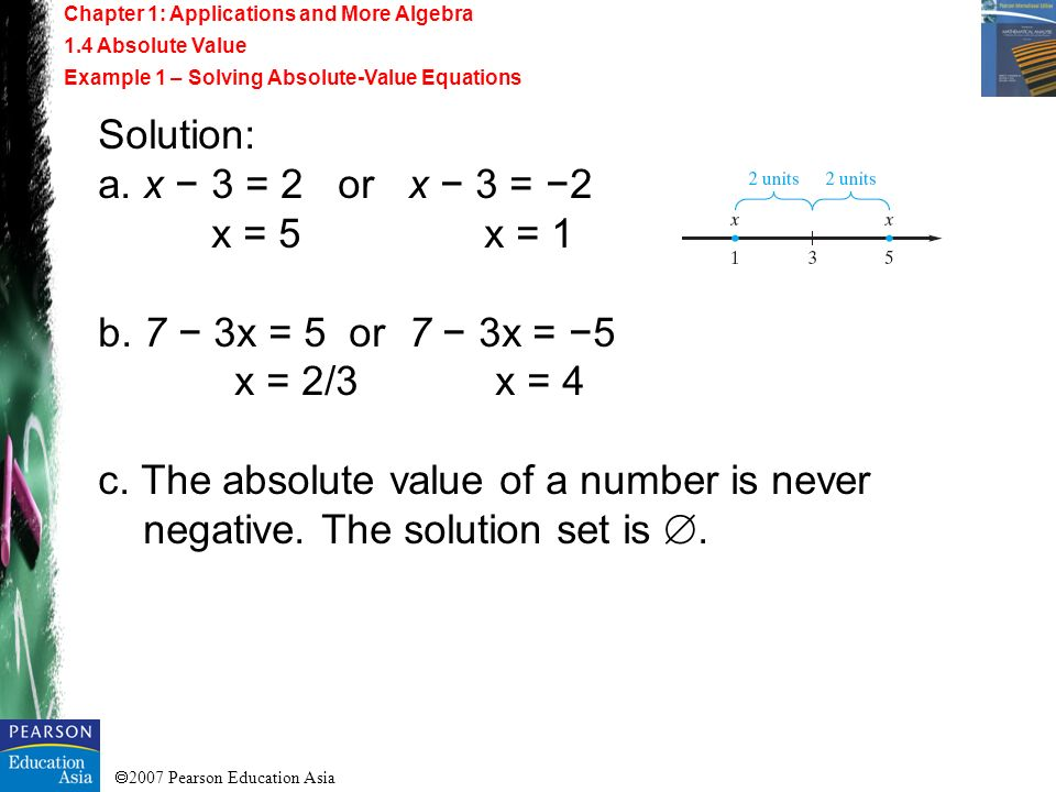 2007 Pearson Education Asia Solution: a. x 3 = 2 or x 3 = 2 x = 5 x = 1 b. 7 3x = 5 or 7 3x = 5 x = 2/3 x = 4 c. The absolute value of a number is nev