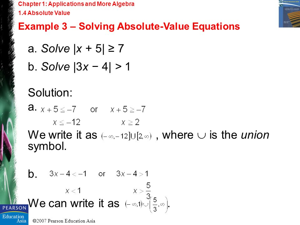 2007 Pearson Education Asia Chapter 1: Applications and More Algebra 1.4 Absolute Value Example 3 – Solving Absolute-Value Equations a. Solve |x + 5|