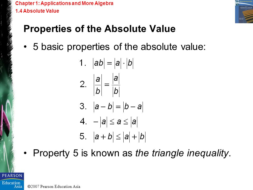2007 Pearson Education Asia Properties of the Absolute Value 5 basic properties of the absolute value: Property 5 is known as the triangle inequality.