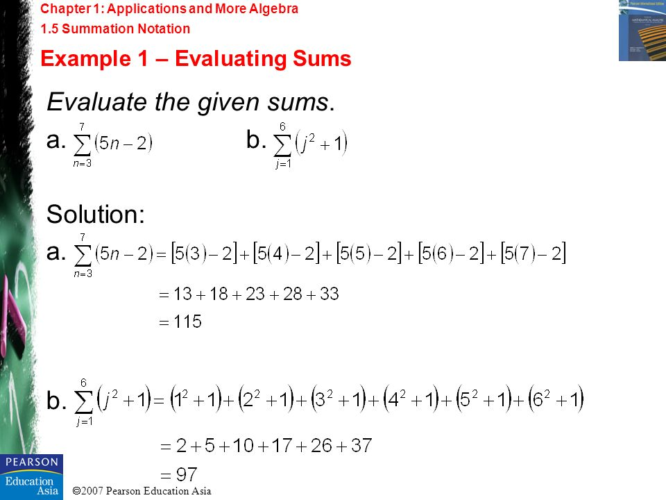 2007 Pearson Education Asia Evaluate the given sums. a.b. Solution: a. b. Chapter 1: Applications and More Algebra 1.5 Summation Notation Example 1 –